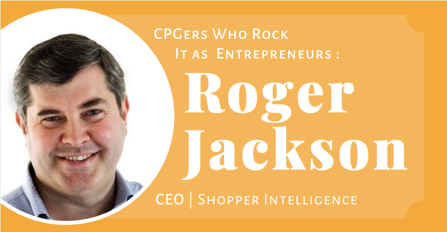Ex-CPGers Who Rock It As Entrepreneurs Roger Jackson Shopper Ingelligence