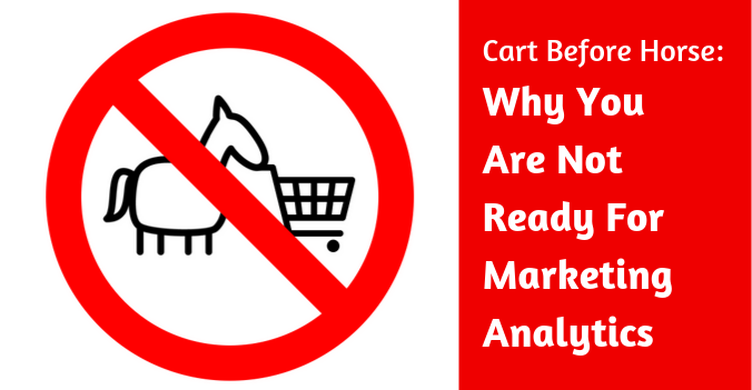 Cart Before Horse: Why You Are Not Ready For Marketing Analytics