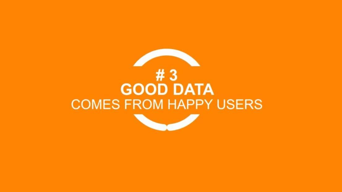 Good data comes from happy users