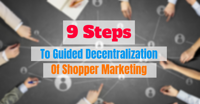 9 Steps To Guided Decentralization Of Shopper Marketing